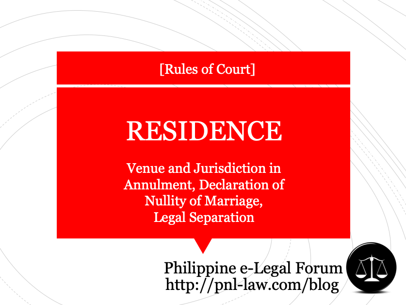 Residence for Venue and Jurisdiction in Annulment, Declaration of Nullity of Marriage, Legal Separation