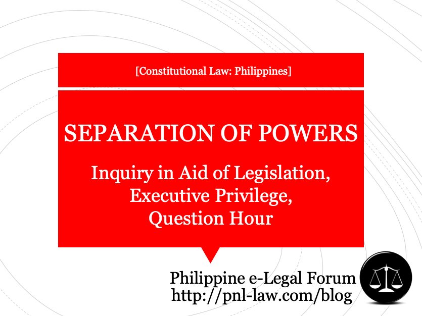 Separation of Powers - Inquiry in Aid of Legislation, Executive Privilege, Question Hour